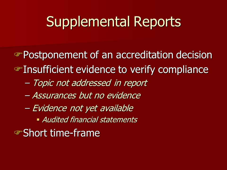 Supplemental Reports Postponement of an accreditation decision Postponement of an accreditation decision Insufficient evidence to verify compliance Insufficient evidence to verify compliance –Topic not addressed in report –Assurances but no evidence –Evidence not yet available Audited financial statements Audited financial statements Short time-frame Short time-frame