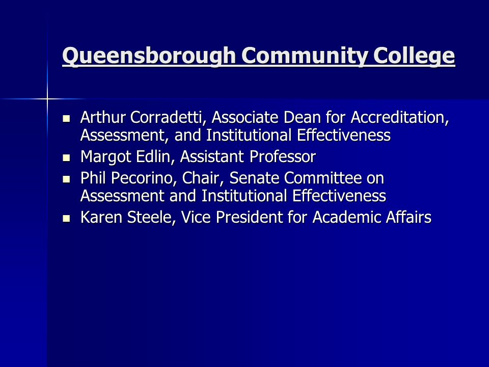 Queensborough Community College Arthur Corradetti, Associate Dean for Accreditation, Assessment, and Institutional Effectiveness Arthur Corradetti, Associate Dean for Accreditation, Assessment, and Institutional Effectiveness Margot Edlin, Assistant Professor Margot Edlin, Assistant Professor Phil Pecorino, Chair, Senate Committee on Assessment and Institutional Effectiveness Phil Pecorino, Chair, Senate Committee on Assessment and Institutional Effectiveness Karen Steele, Vice President for Academic Affairs Karen Steele, Vice President for Academic Affairs