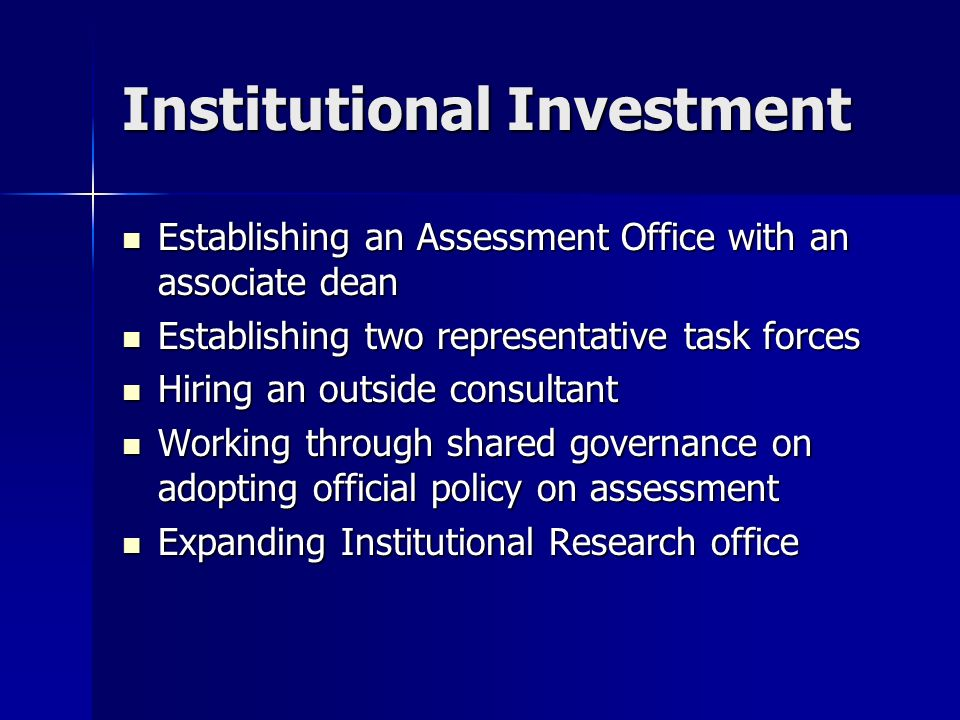Institutional Investment Establishing an Assessment Office with an associate dean Establishing an Assessment Office with an associate dean Establishing two representative task forces Establishing two representative task forces Hiring an outside consultant Hiring an outside consultant Working through shared governance on adopting official policy on assessment Working through shared governance on adopting official policy on assessment Expanding Institutional Research office Expanding Institutional Research office