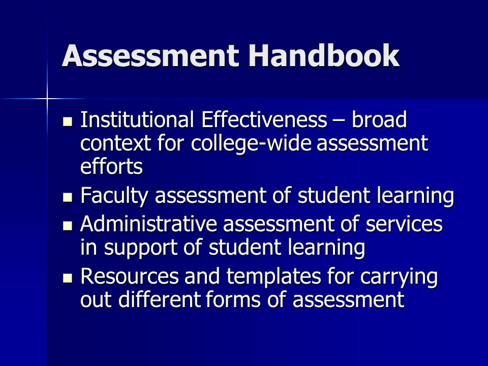 Assessment Handbook Institutional Effectiveness – broad context for college-wide assessment efforts Institutional Effectiveness – broad context for college-wide assessment efforts Faculty assessment of student learning Faculty assessment of student learning Administrative assessment of services in support of student learning Administrative assessment of services in support of student learning Resources and templates for carrying out different forms of assessment Resources and templates for carrying out different forms of assessment