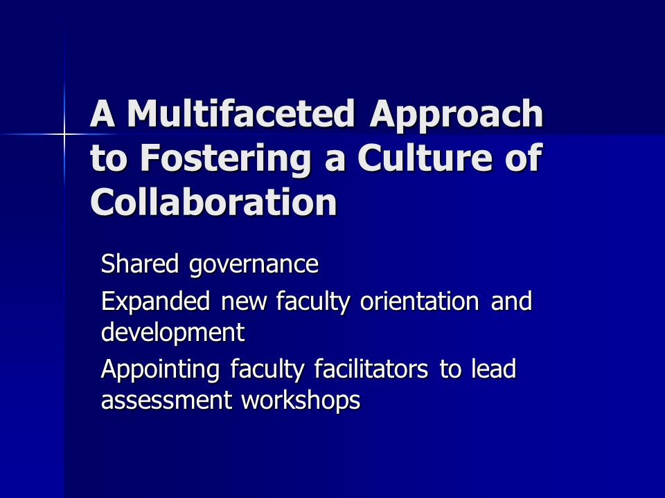 A Multifaceted Approach to Fostering a Culture of Collaboration Shared governance Expanded new faculty orientation and development Appointing faculty facilitators to lead assessment workshops
