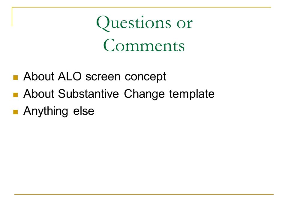 Questions or Comments About ALO screen concept About Substantive Change template Anything else
