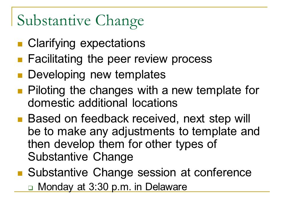 Substantive Change Clarifying expectations Facilitating the peer review process Developing new templates Piloting the changes with a new template for domestic additional locations Based on feedback received, next step will be to make any adjustments to template and then develop them for other types of Substantive Change Substantive Change session at conference Monday at 3:30 p.m.
