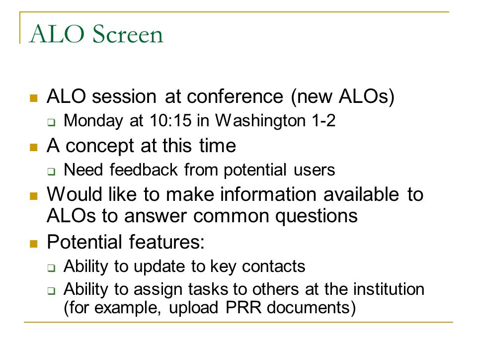 ALO Screen ALO session at conference (new ALOs) Monday at 10:15 in Washington 1-2 A concept at this time Need feedback from potential users Would like to make information available to ALOs to answer common questions Potential features: Ability to update to key contacts Ability to assign tasks to others at the institution (for example, upload PRR documents)