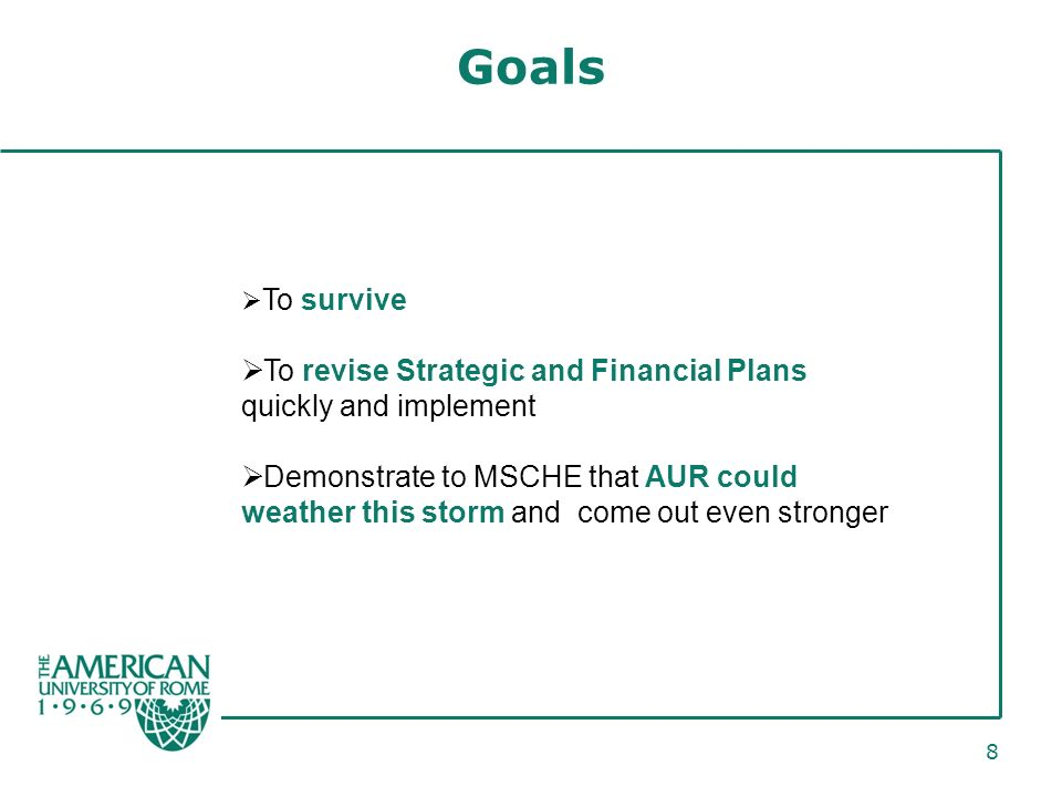 8 Goals To survive To revise Strategic and Financial Plans quickly and implement Demonstrate to MSCHE that AUR could weather this storm and come out even stronger