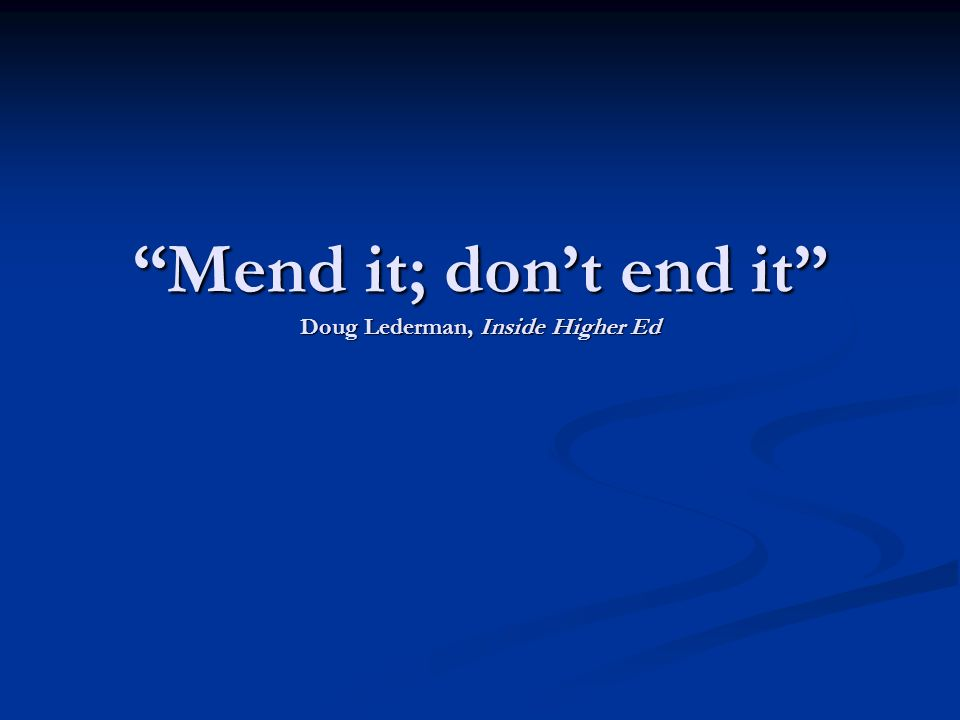 Mend it; dont end it Doug Lederman, Inside Higher Ed