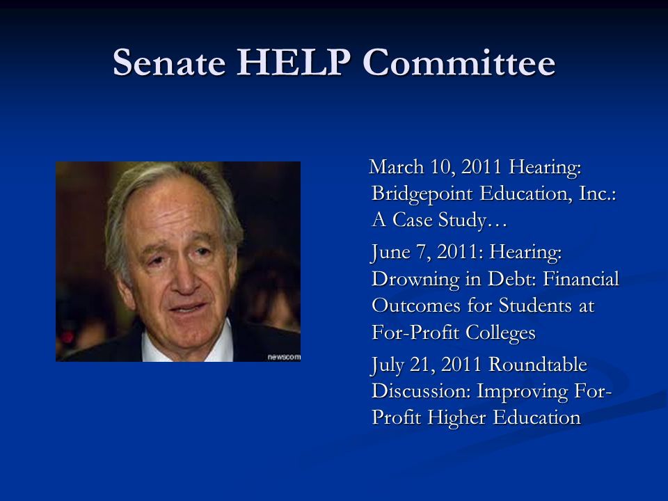 Senate HELP Committee March 10, 2011 Hearing: Bridgepoint Education, Inc.: A Case Study… June 7, 2011: Hearing: Drowning in Debt: Financial Outcomes f