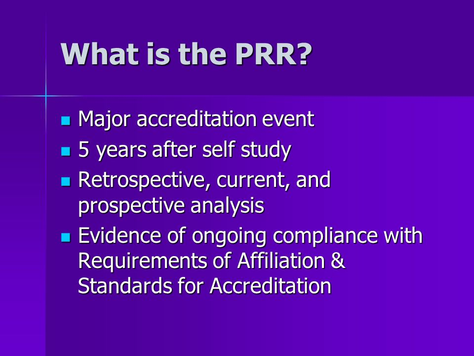 What is the PRR? Major accreditation event Major accreditation event 5 years after self study 5 years after self study Retrospective, current, and pro