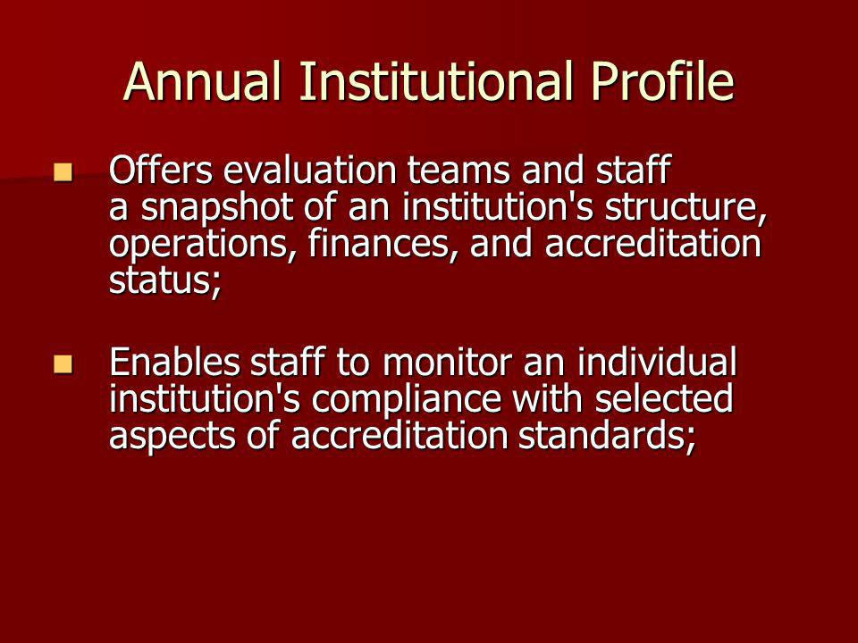 Annual Institutional Profile Offers evaluation teams and staff a snapshot of an institution's structure, operations, finances, and accreditation statu
