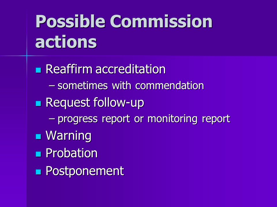 Possible Commission actions Reaffirm accreditation Reaffirm accreditation –sometimes with commendation Request follow-up Request follow-up –progress r