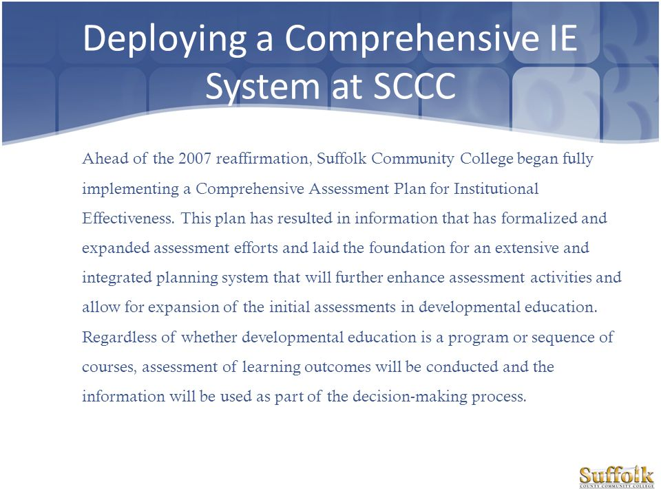 Deploying a Comprehensive IE System at SCCC Ahead of the 2007 reaffirmation, Suffolk Community College began fully implementing a Comprehensive Assess