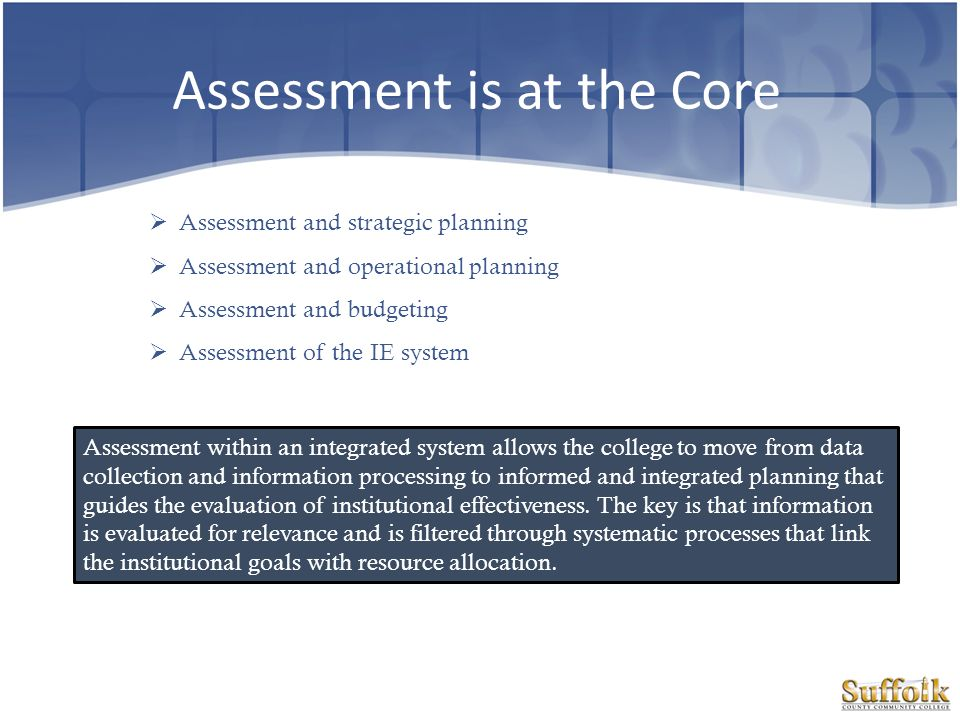 Assessment is at the Core Assessment and strategic planning Assessment and operational planning Assessment and budgeting Assessment of the IE system A