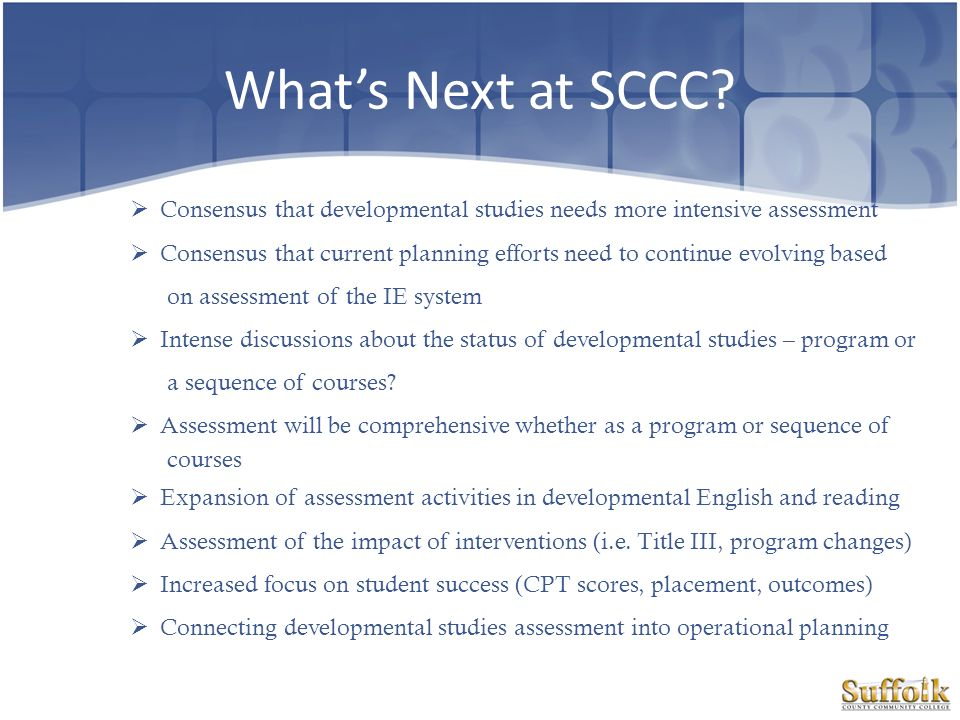 Whats Next at SCCC? Consensus that developmental studies needs more intensive assessment Consensus that current planning efforts need to continue evol