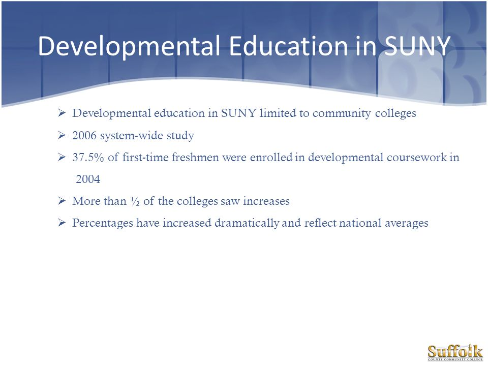 Developmental Education at Suffolk Nearly 27,000 students From 2,246 to 3,448 entering first-time freshman taking at least one developmental course from fall 2005-2010 An increase from 58 to 64 percent between fall 2005 and fall 2010 In fall 2008, 4,000 seats to developmental studies In academic year 2010-2011, 500 sections and more than 7,000 seats We still do not know very much about the actual success of remedial programs because colleges do not evaluate them very well.