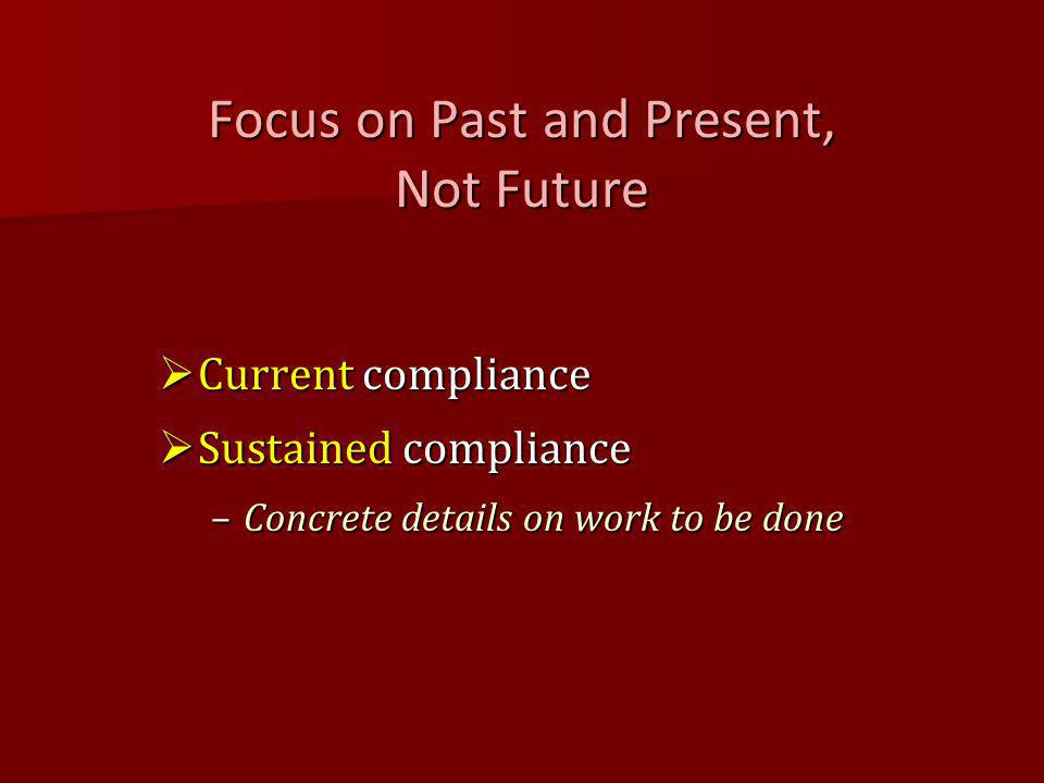 Focus on Past and Present, Not Future Current compliance Current compliance Sustained compliance Sustained compliance –Concrete details on work to be done