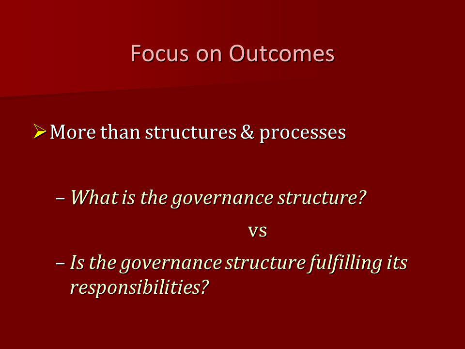 Focus on Outcomes More than structures & processes More than structures & processes –What is the governance structure.