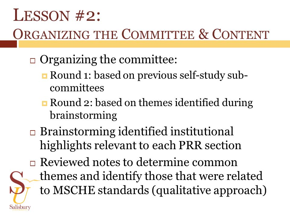 L ESSON #2: O RGANIZING THE C OMMITTEE & C ONTENT Organizing the committee: Round 1: based on previous self-study sub- committees Round 2: based on themes identified during brainstorming Brainstorming identified institutional highlights relevant to each PRR section Reviewed notes to determine common themes and identify those that were related to MSCHE standards (qualitative approach)