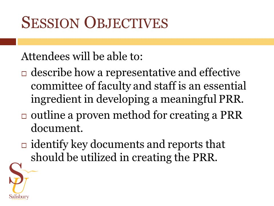 S ESSION O BJECTIVES Attendees will be able to: describe how a representative and effective committee of faculty and staff is an essential ingredient in developing a meaningful PRR.