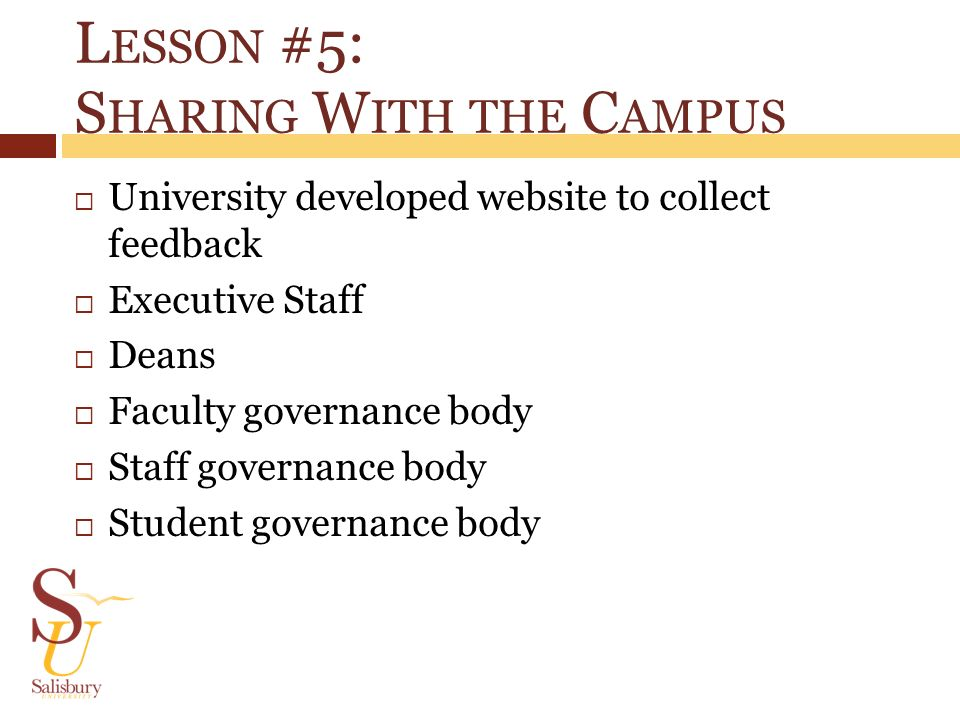 L ESSON #5: S HARING W ITH THE C AMPUS University developed website to collect feedback Executive Staff Deans Faculty governance body Staff governance body Student governance body