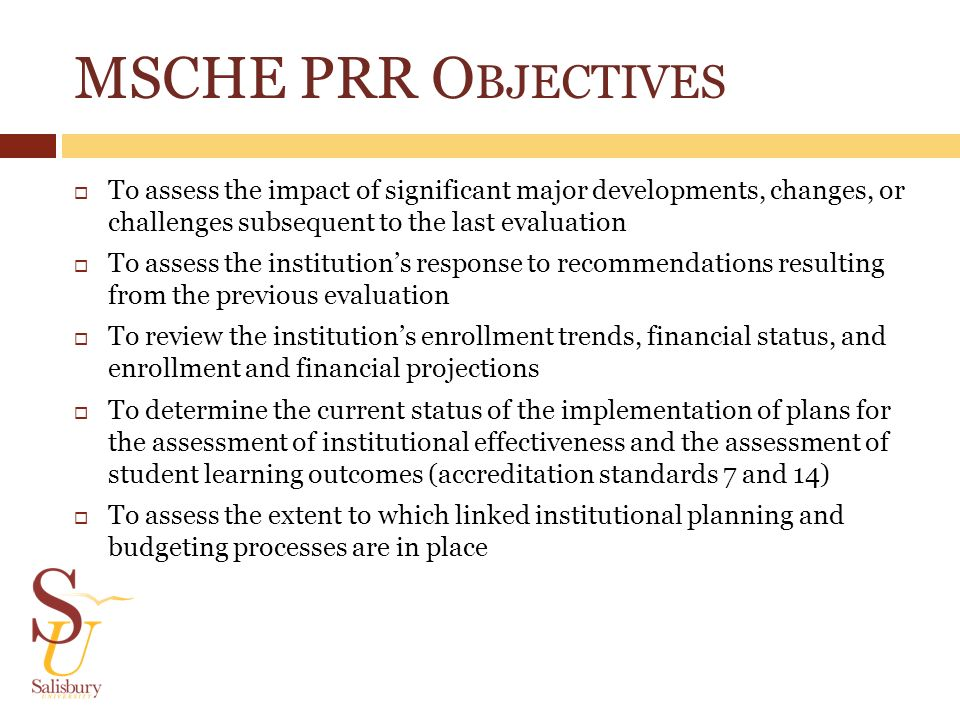 MSCHE PRR O BJECTIVES To assess the impact of significant major developments, changes, or challenges subsequent to the last evaluation To assess the i