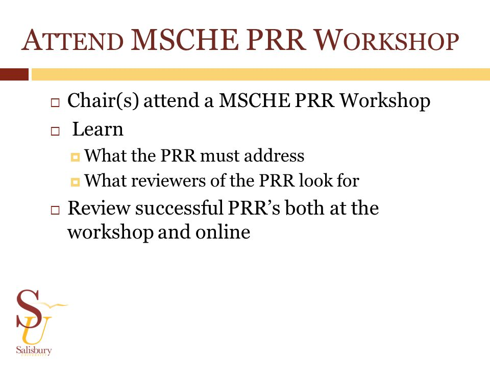 A TTEND MSCHE PRR W ORKSHOP Chair(s) attend a MSCHE PRR Workshop Learn What the PRR must address What reviewers of the PRR look for Review successful PRRs both at the workshop and online