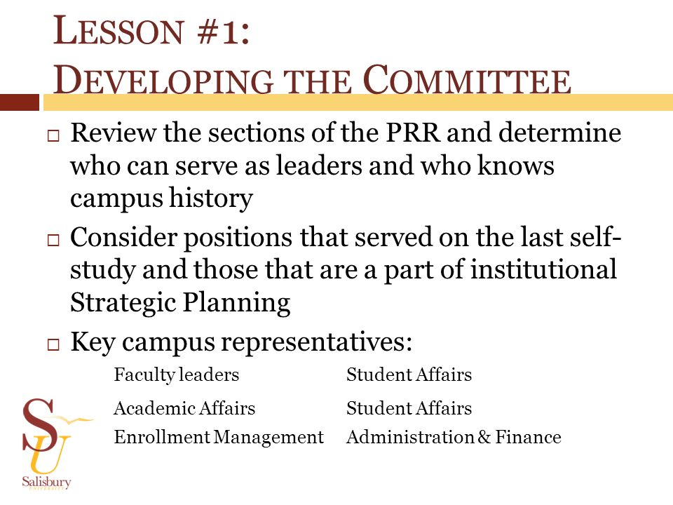 L ESSON #1: D EVELOPING THE C OMMITTEE Review the sections of the PRR and determine who can serve as leaders and who knows campus history Consider pos
