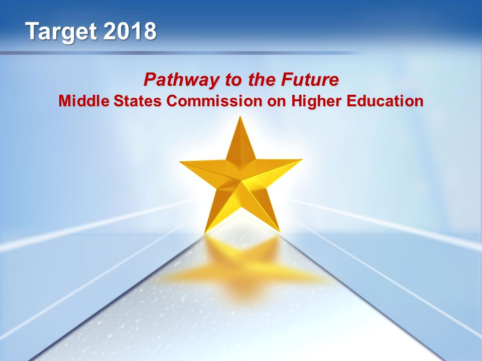Target 2018 Pathway to the Future Middle States Commission on Higher Education