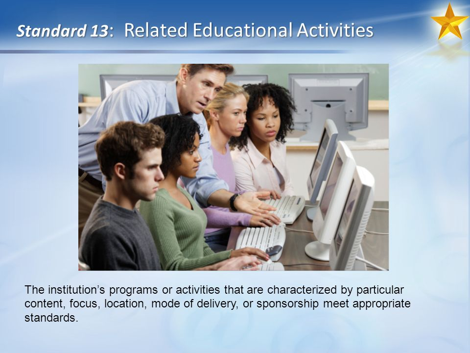 Standard 13 : Related Educational Activities The institutions programs or activities that are characterized by particular content, focus, location, mode of delivery, or sponsorship meet appropriate standards.