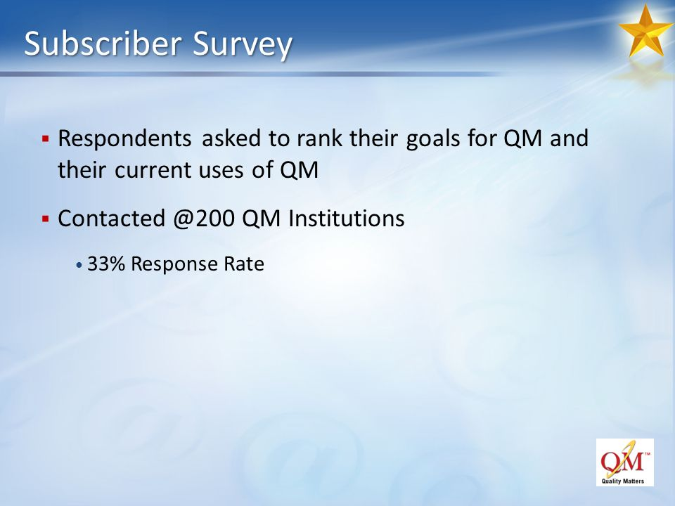 Subscriber Survey Respondents asked to rank their goals for QM and their current uses of QM QM Institutions 33% Response Rate
