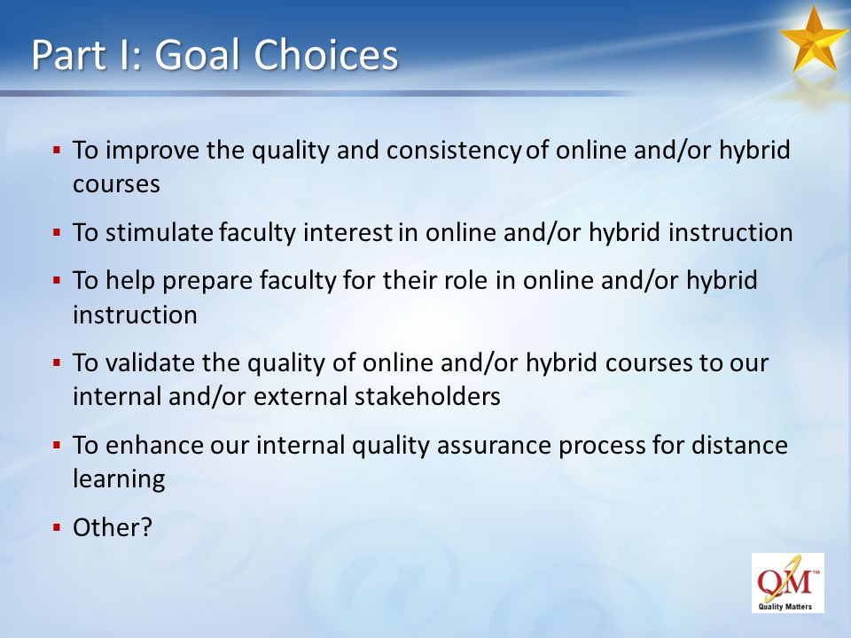 Part I: Goal Choices To improve the quality and consistency of online and/or hybrid courses To stimulate faculty interest in online and/or hybrid instruction To help prepare faculty for their role in online and/or hybrid instruction To validate the quality of online and/or hybrid courses to our internal and/or external stakeholders To enhance our internal quality assurance process for distance learning Other
