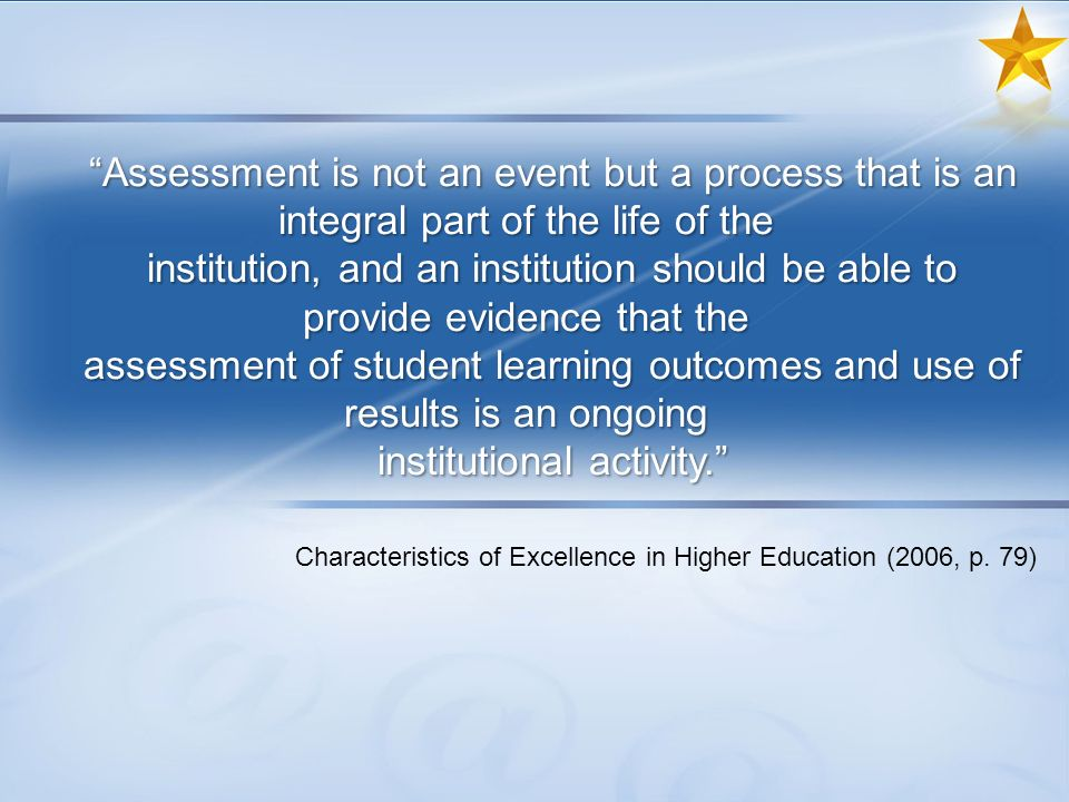 Assessment is not an event but a process that is an integral part of the life of the institution, and an institution should be able to provide evidence that the assessment of student learning outcomes and use of results is an ongoing institutional activity.