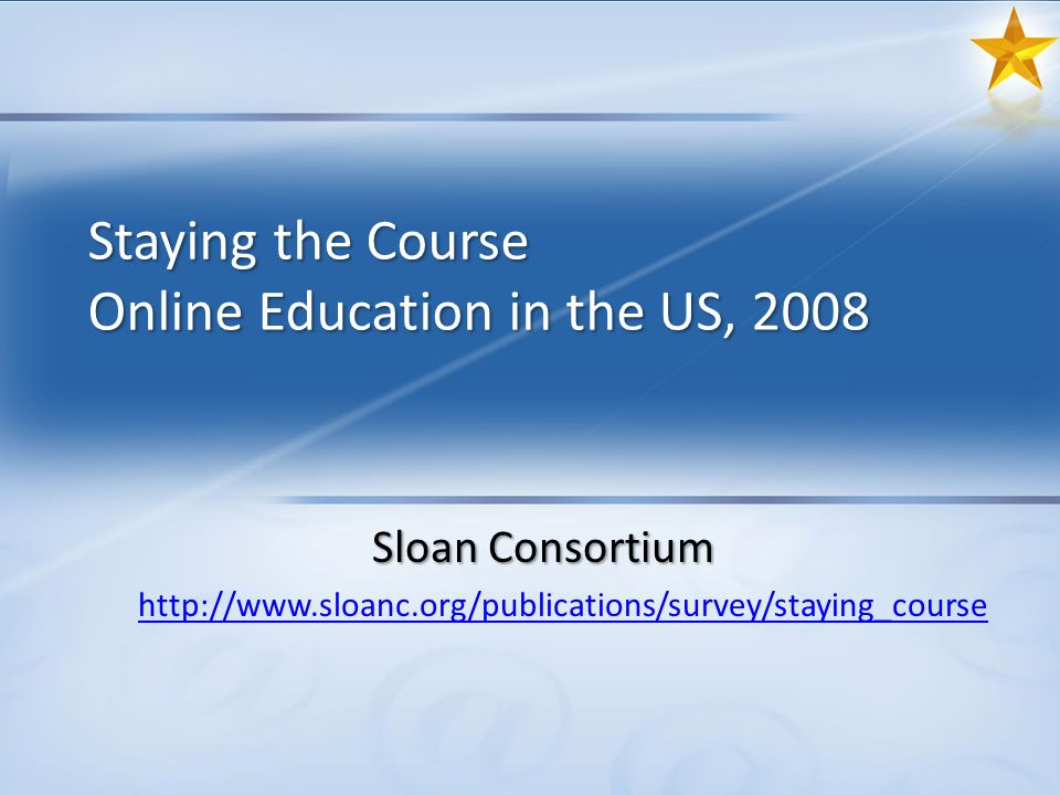 Staying the Course Online Education in the US, 2008 Sloan Consortium