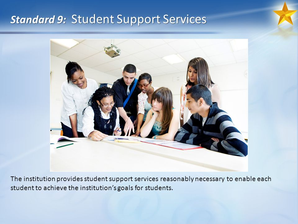 Standard 9: Student Support Services The institution provides student support services reasonably necessary to enable each student to achieve the institutions goals for students.