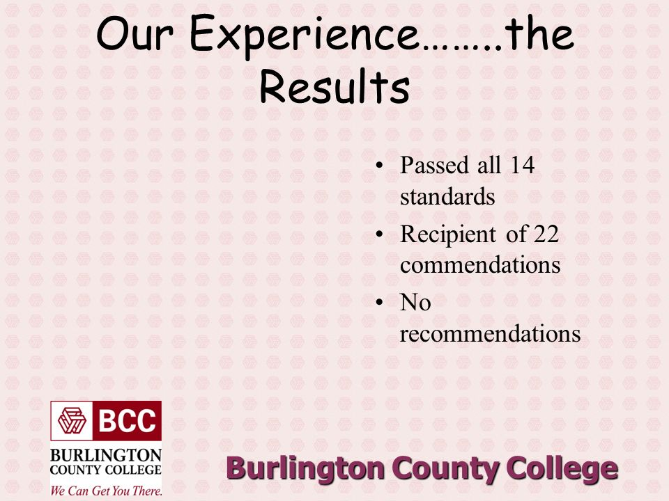 Burlington County College Our Experience……..the Results Passed all 14 standards Recipient of 22 commendations No recommendations