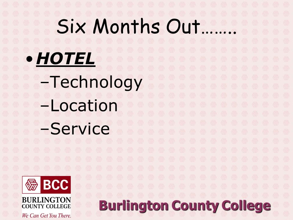 Burlington County College Six Months Out…….. HOTEL –Technology –Location –Service