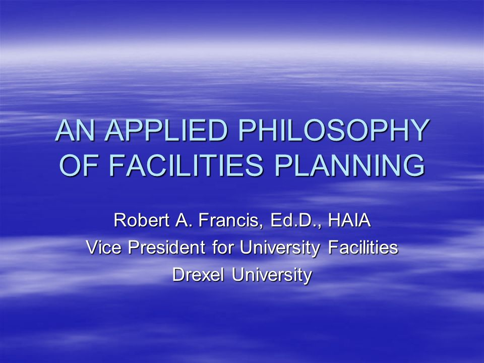 AN APPLIED PHILOSOPHY OF FACILITIES PLANNING Robert A. Francis, Ed.D., HAIA Vice President for University Facilities Drexel University