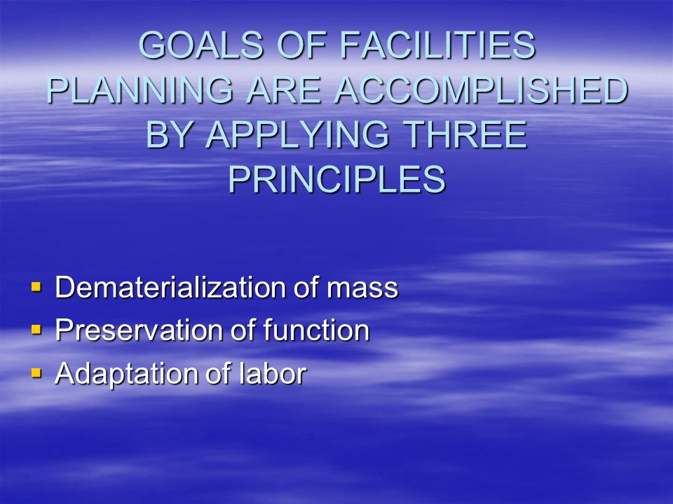 GOALS OF FACILITIES PLANNING ARE ACCOMPLISHED BY APPLYING THREE PRINCIPLES Dematerialization of mass Dematerialization of mass Preservation of function Preservation of function Adaptation of labor Adaptation of labor