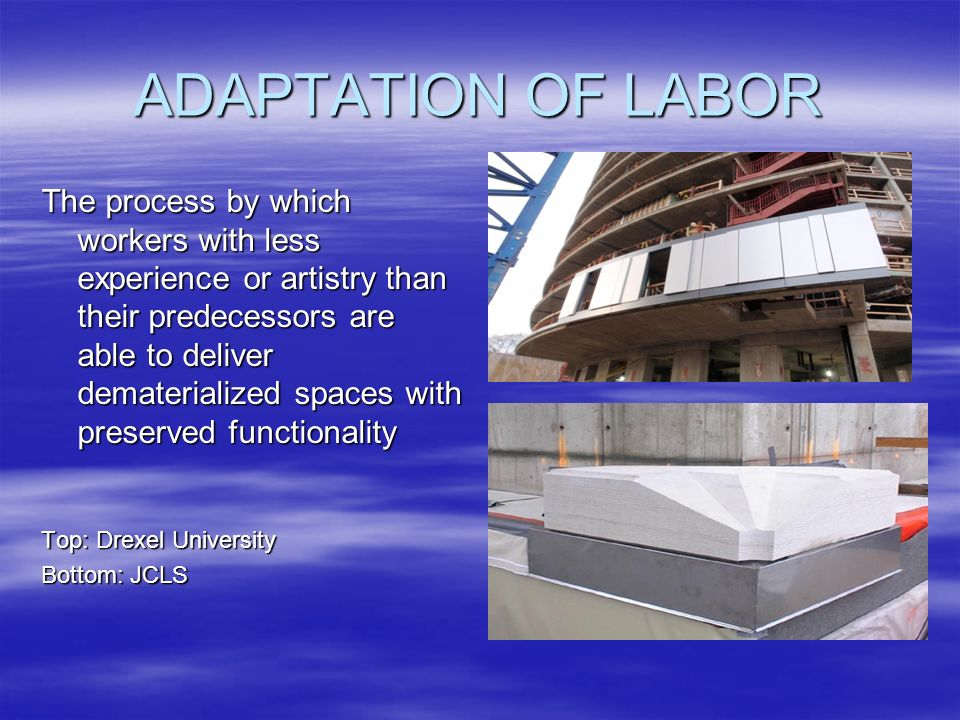 ADAPTATION OF LABOR The process by which workers with less experience or artistry than their predecessors are able to deliver dematerialized spaces with preserved functionality Top: Drexel University Bottom: JCLS