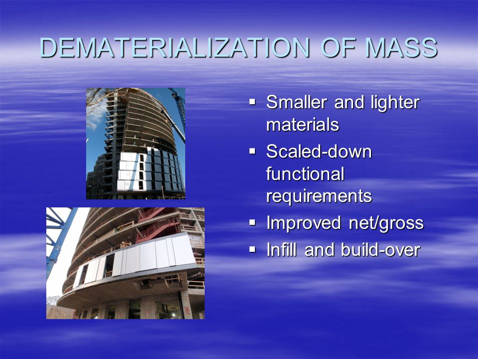 DEMATERIALIZATION OF MASS Smaller and lighter materials Smaller and lighter materials Scaled-down functional requirements Scaled-down functional requirements Improved net/gross Improved net/gross Infill and build-over Infill and build-over
