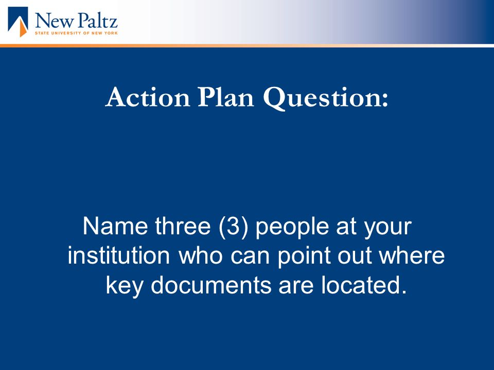 Action Plan Question: Name three (3) people at your institution who can point out where key documents are located.