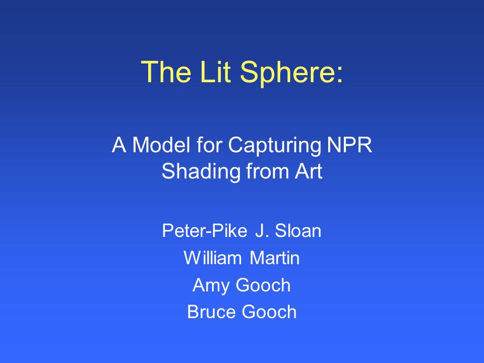 The Lit Sphere: A Model for Capturing NPR Shading from Art Peter-Pike J. Sloan William Martin Amy Gooch Bruce Gooch
