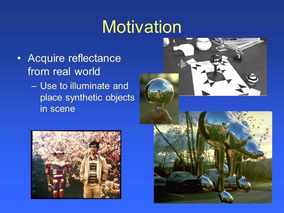 Motivation Acquire reflectance from real world –Use to illuminate and place synthetic objects in scene