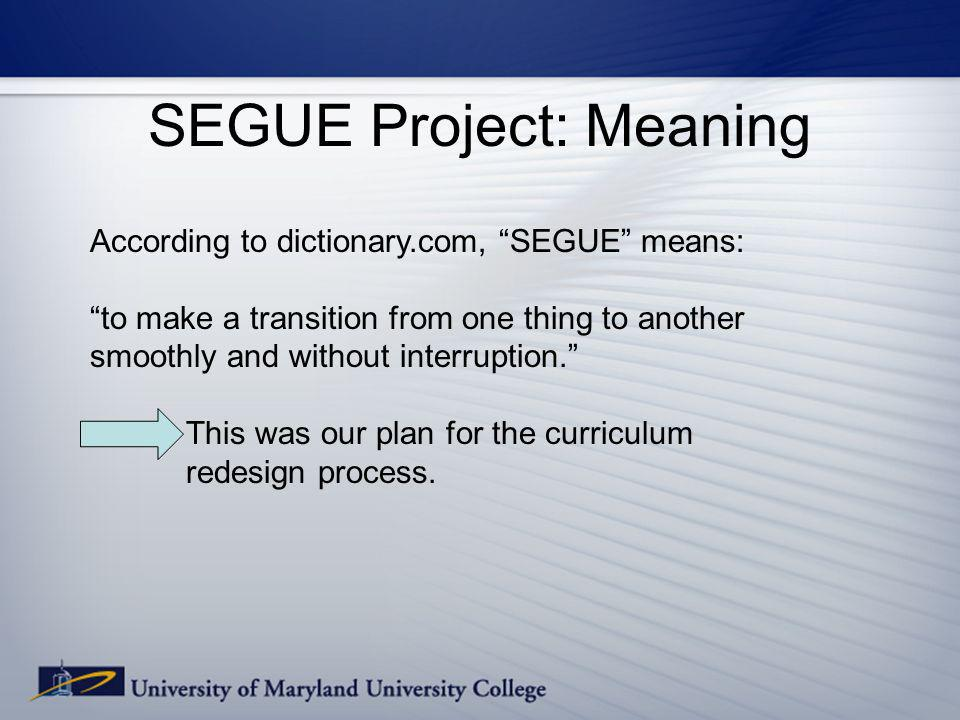 SEGUE Project: Meaning According to dictionary.com, SEGUE means: to make a transition from one thing to another smoothly and without interruption. Thi