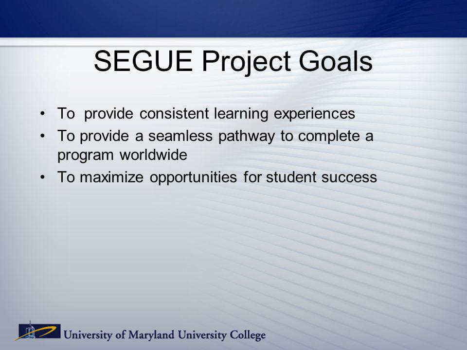 SEGUE Project Goals To provide consistent learning experiences To provide a seamless pathway to complete a program worldwide To maximize opportunities