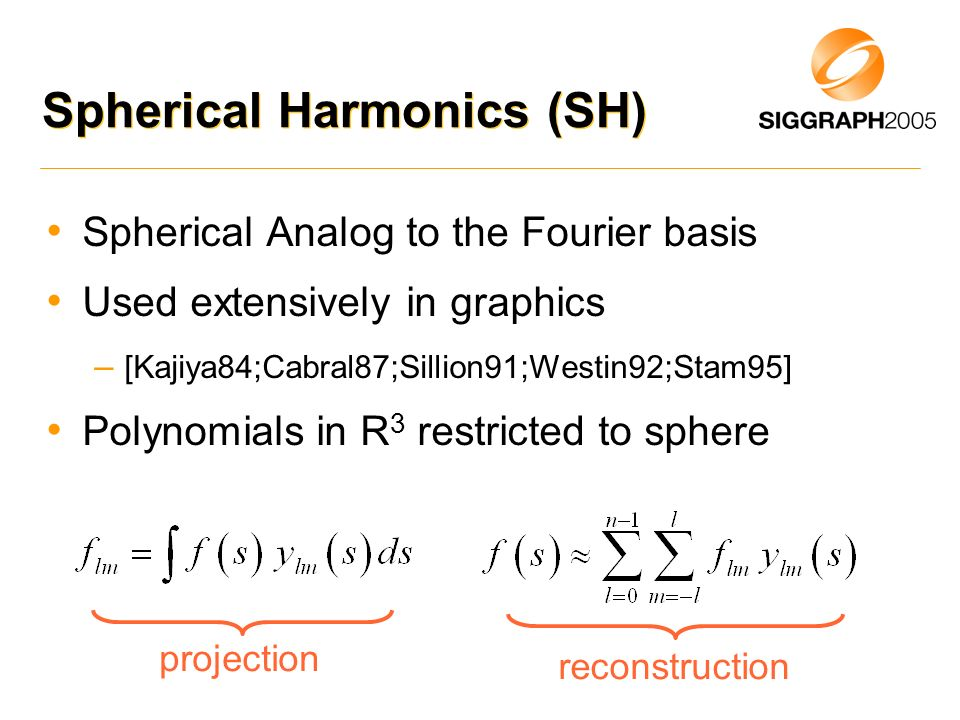 Spherical Harmonics (SH) Spherical Analog to the Fourier basis Used extensively in graphics – [Kajiya84;Cabral87;Sillion91;Westin92;Stam95] Polynomial