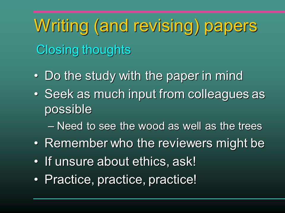 Writing (and revising) papers Do the study with the paper in mindDo the study with the paper in mind Seek as much input from colleagues as possibleSeek as much input from colleagues as possible –Need to see the wood as well as the trees Remember who the reviewers might beRemember who the reviewers might be If unsure about ethics, ask!If unsure about ethics, ask.