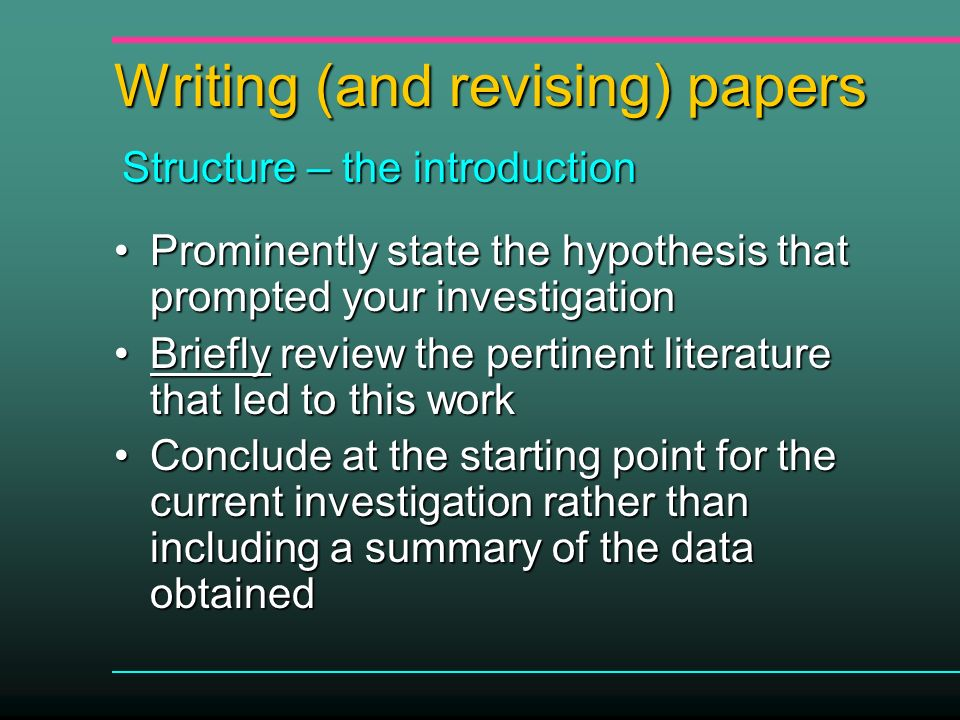 Writing (and revising) papers Prominently state the hypothesis that prompted your investigationProminently state the hypothesis that prompted your investigation Briefly review the pertinent literature that led to this workBriefly review the pertinent literature that led to this work Conclude at the starting point for the current investigation rather than including a summary of the data obtainedConclude at the starting point for the current investigation rather than including a summary of the data obtained Structure – the introduction