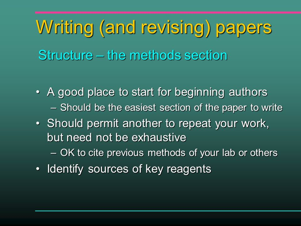 Writing (and revising) papers A good place to start for beginning authorsA good place to start for beginning authors –Should be the easiest section of the paper to write Should permit another to repeat your work, but need not be exhaustiveShould permit another to repeat your work, but need not be exhaustive –OK to cite previous methods of your lab or others Identify sources of key reagentsIdentify sources of key reagents Structure – the methods section