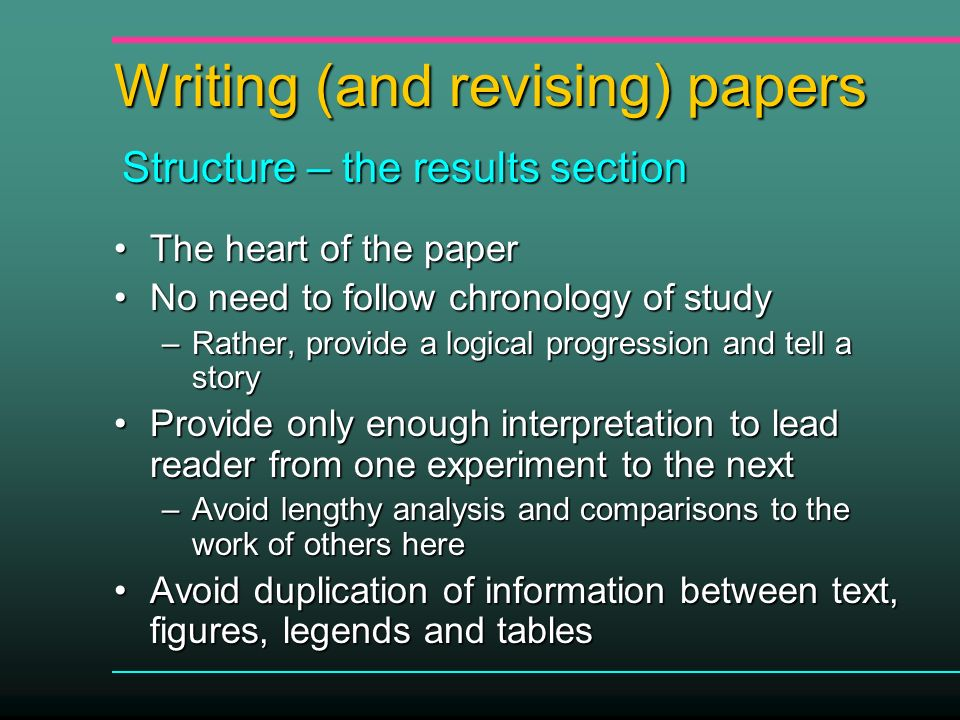 Writing (and revising) papers The heart of the paperThe heart of the paper No need to follow chronology of studyNo need to follow chronology of study –Rather, provide a logical progression and tell a story Provide only enough interpretation to lead reader from one experiment to the nextProvide only enough interpretation to lead reader from one experiment to the next –Avoid lengthy analysis and comparisons to the work of others here Avoid duplication of information between text, figures, legends and tablesAvoid duplication of information between text, figures, legends and tables Structure – the results section