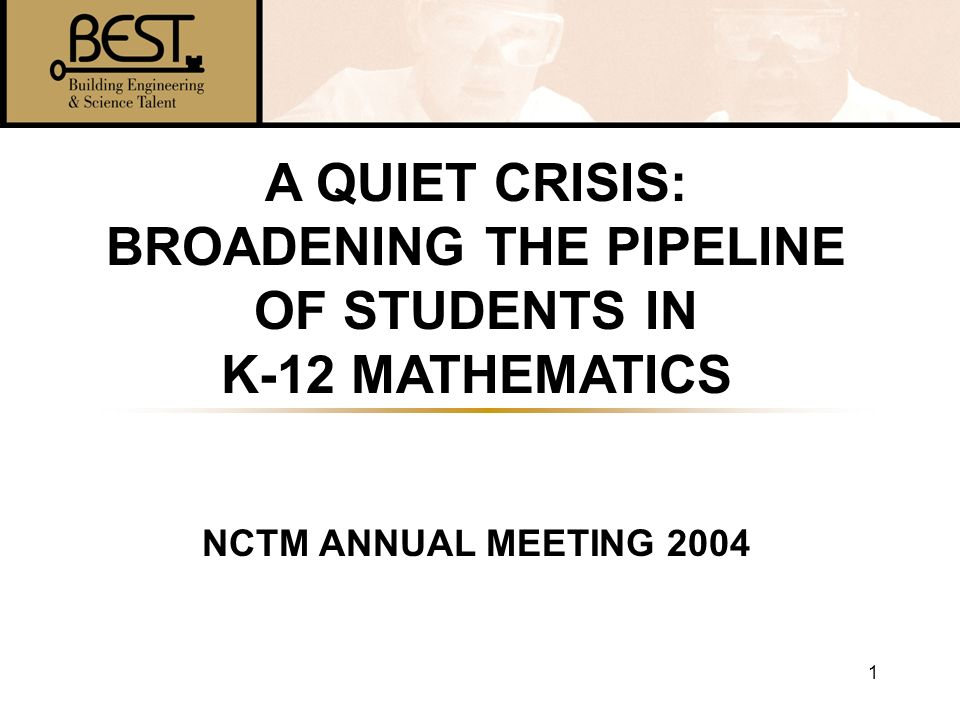 1 A QUIET CRISIS: BROADENING THE PIPELINE OF STUDENTS IN K-12 MATHEMATICS NCTM ANNUAL MEETING 2004